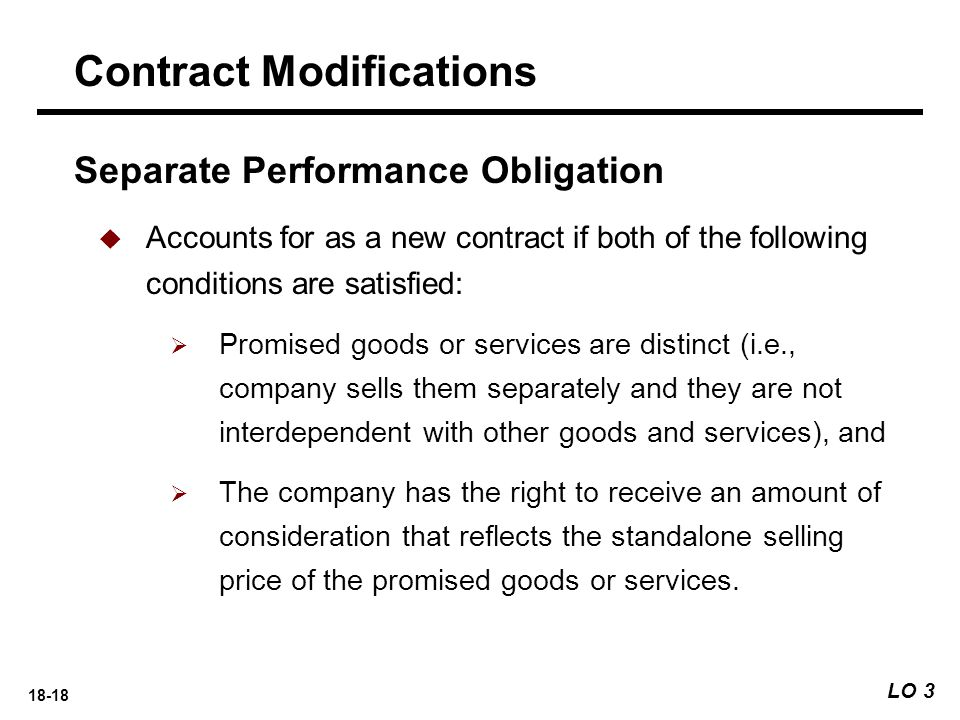 18-18 Separate Performance Obligation  Accounts for as a new contract if both of the following conditions are satisfied:  Promised goods or services