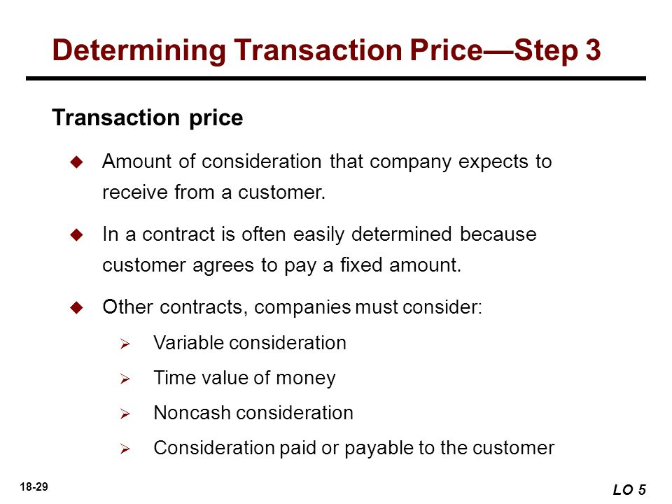 18-29 LO 5 Determining Transaction Price—Step 3 Transaction price  Amount of consideration that company expects to receive from a customer.  In a co