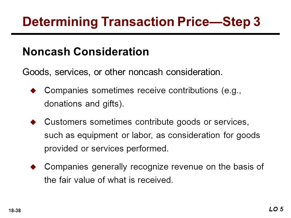 18-38 LO 5 Determining Transaction Price—Step 3 Noncash Consideration Goods, services, or other noncash consideration.  Companies sometimes receive c