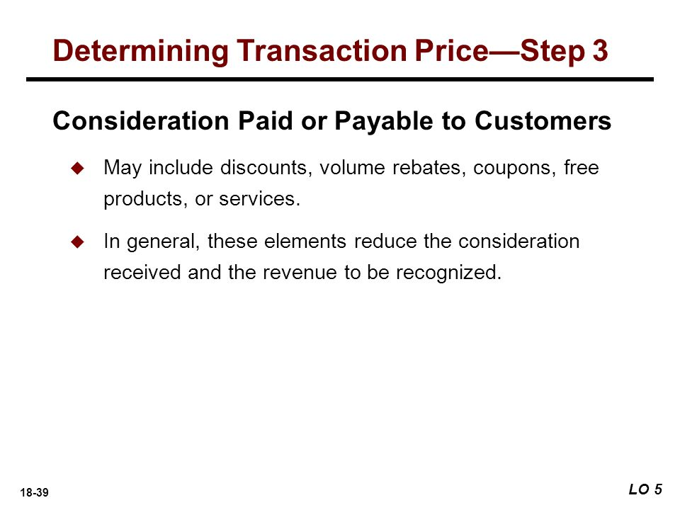 18-39 LO 5 Determining Transaction Price—Step 3 Consideration Paid or Payable to Customers  May include discounts, volume rebates, coupons, free prod