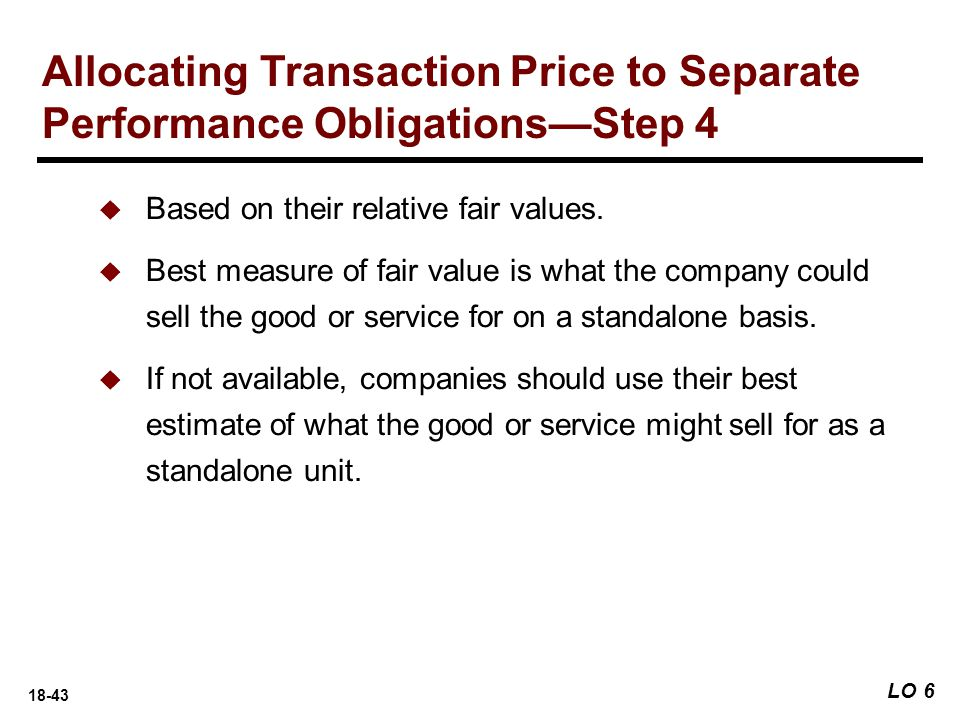 18-43 LO 6 Allocating Transaction Price to Separate Performance Obligations—Step 4  Based on their relative fair values.  Best measure of fair value