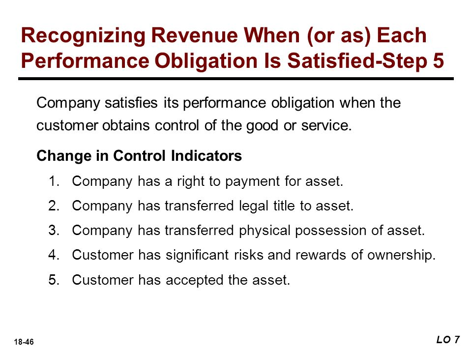18-46 LO 7 Recognizing Revenue When (or as) Each Performance Obligation Is Satisfied-Step 5 Company satisfies its performance obligation when the cust