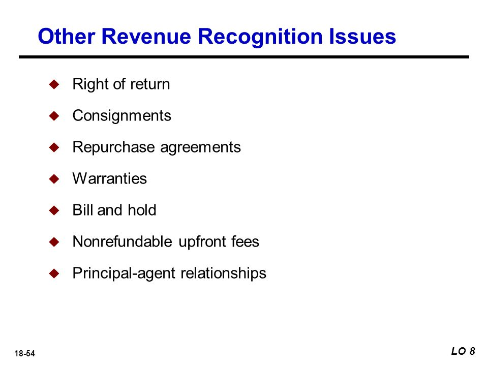 18-54 Other Revenue Recognition Issues LO 8  Right of return  Consignments  Repurchase agreements  Warranties  Bill and hold  Nonrefundable upfr