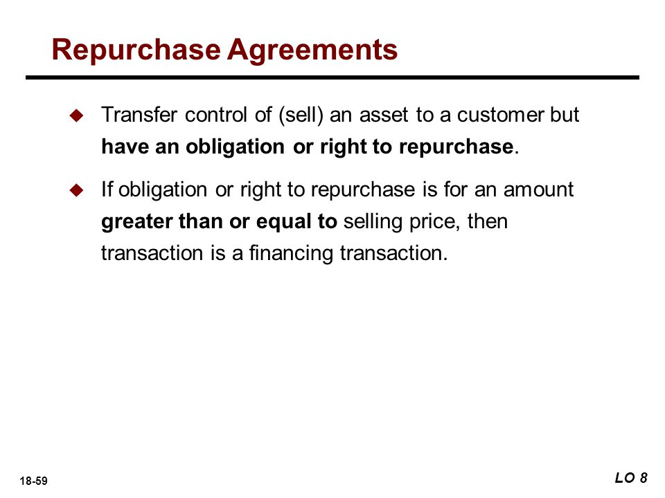 18-59 Repurchase Agreements LO 8  Transfer control of (sell) an asset to a customer but have an obligation or right to repurchase.  If obligation or