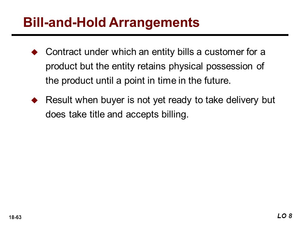 18-63 Bill-and-Hold Arrangements LO 8  Contract under which an entity bills a customer for a product but the entity retains physical possession of th