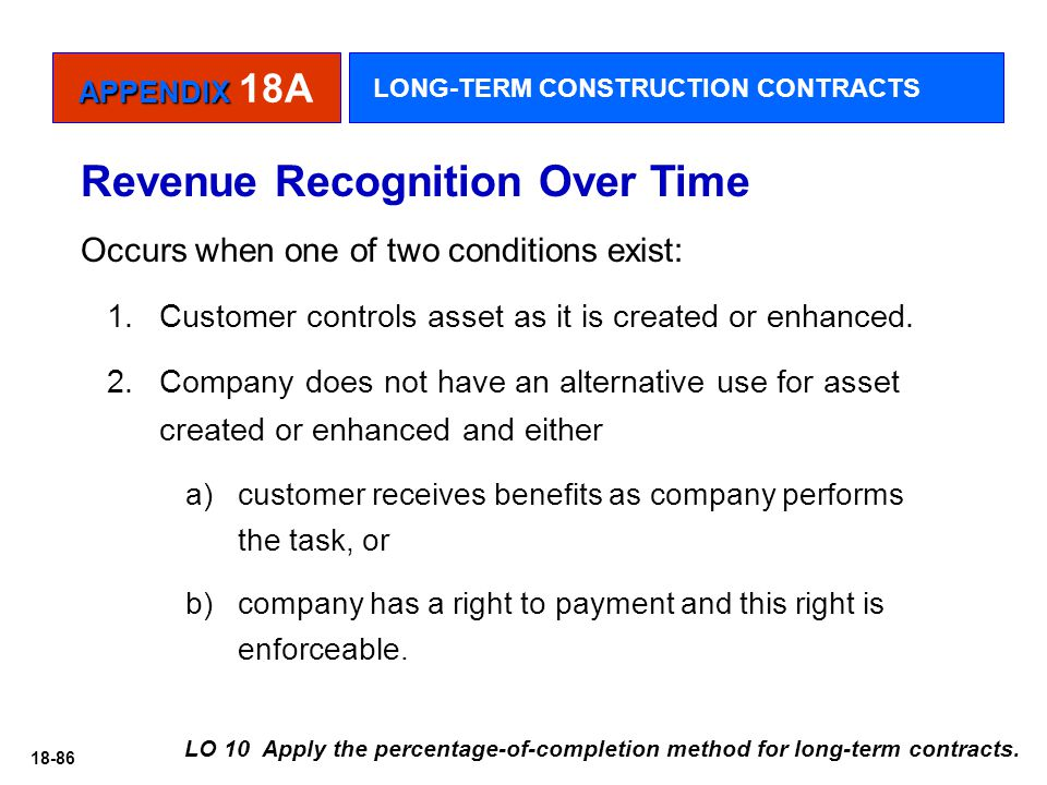 18-86 Revenue Recognition Over Time Occurs when one of two conditions exist: 1.Customer controls asset as it is created or enhanced. 2.Company does no