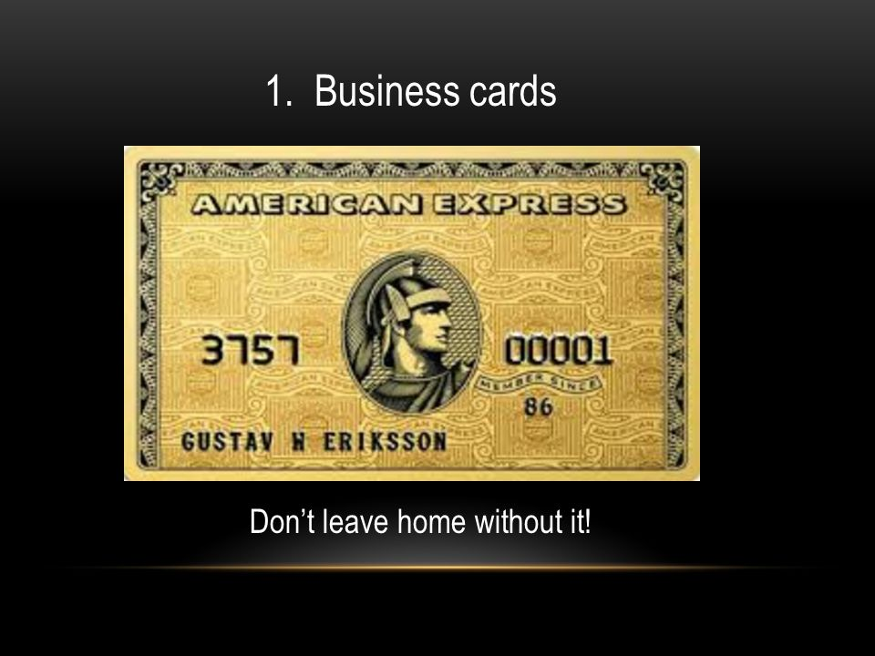 Don't leave home without it! 1. Business cards