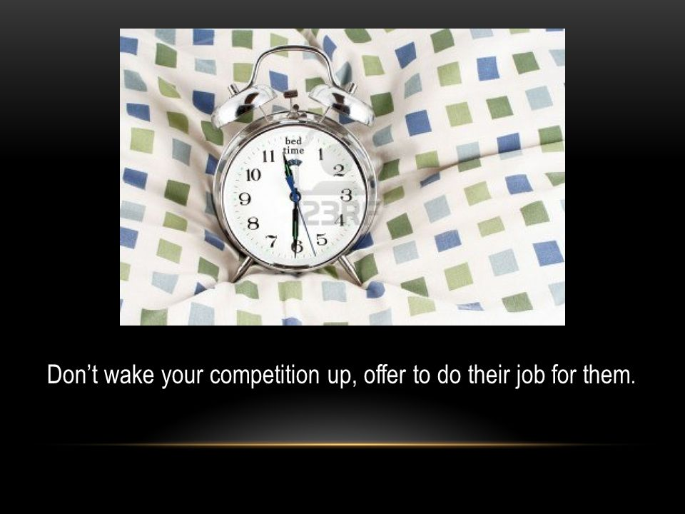 Don't wake your competition up, offer to do their job for them.