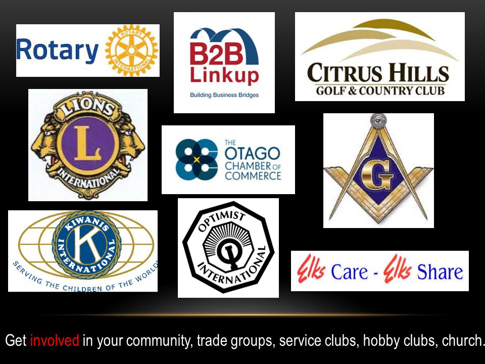 Get involved in your community, trade groups, service clubs, hobby clubs, church.