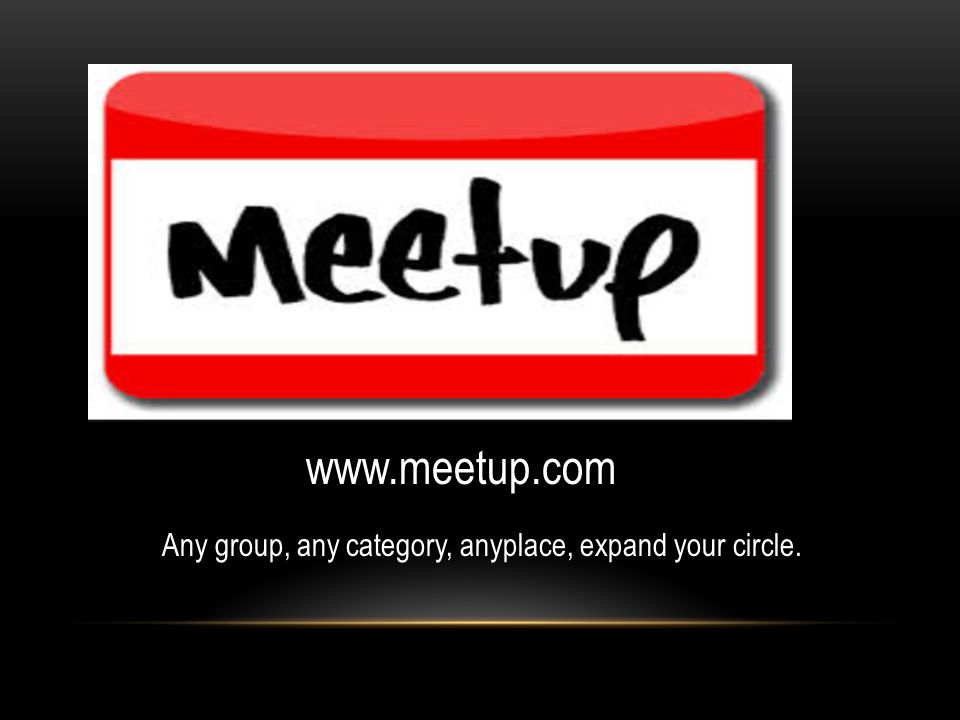 www.meetup.com Any group, any category, anyplace, expand your circle.