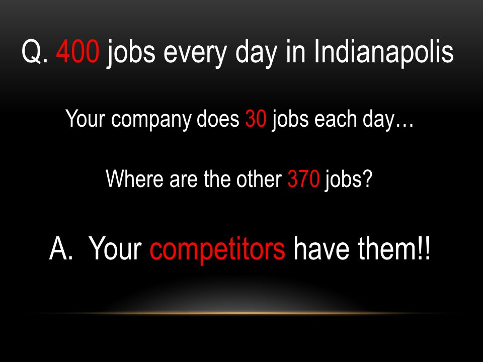 Q. 400 jobs every day in Indianapolis Your company does 30 jobs each day… Where are the other 370 jobs? A. Your competitors have them!!