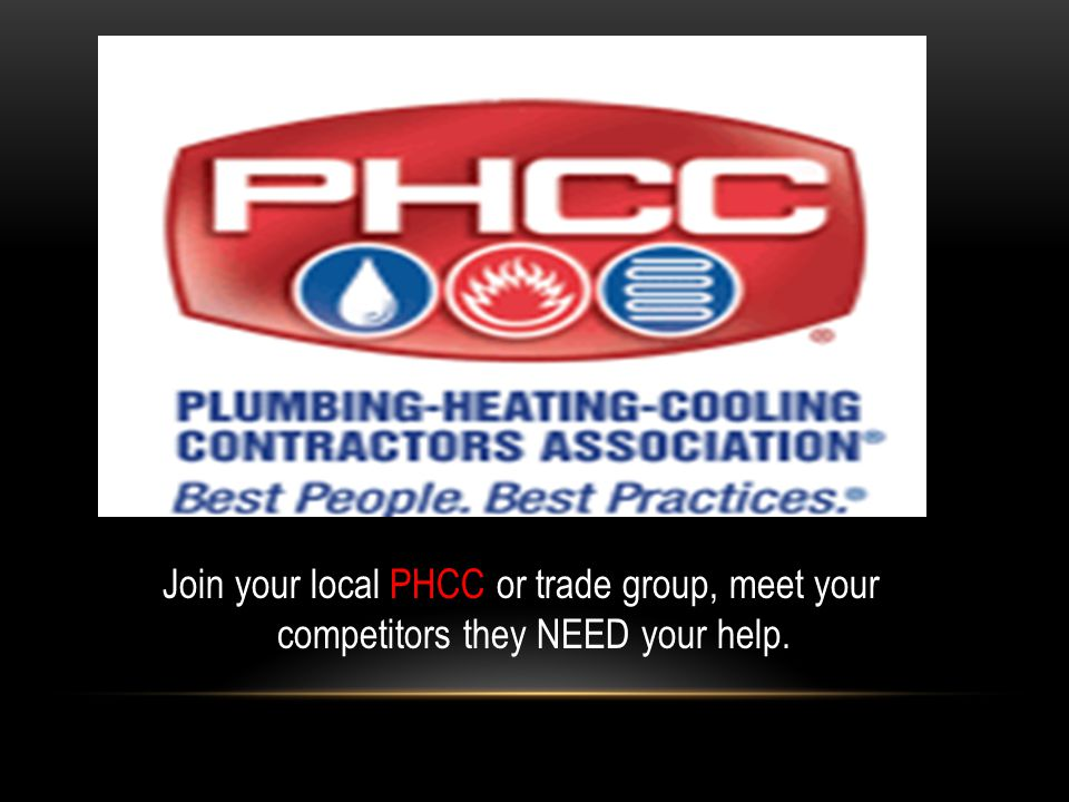 Join your local PHCC or trade group, meet your competitors they NEED your help.