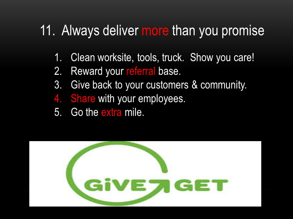 11. Always deliver more than you promise 1.Clean worksite, tools, truck.