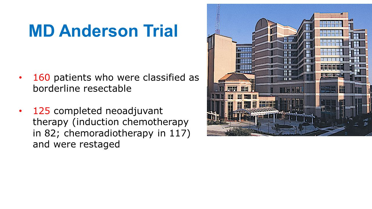 MD Anderson Trial 160 patients who were classified as borderline resectable 125 completed neoadjuvant therapy (induction chemotherapy in 82; chemoradi