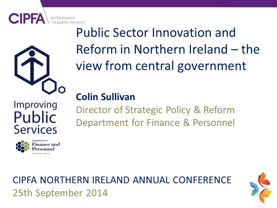 Public Sector Innovation and Reform in Northern Ireland – the view from central government CIPFA NORTHERN IRELAND ANNUAL CONFERENCE 25th September 201
