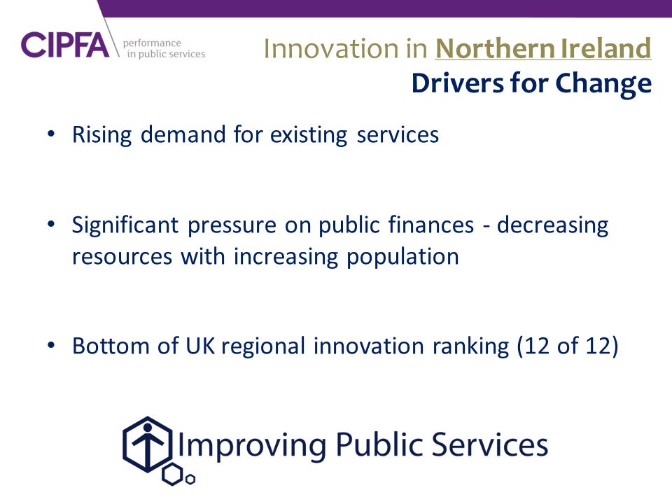 Rising demand for existing services Significant pressure on public finances - decreasing resources with increasing population Bottom of UK regional innovation ranking (12 of 12) Innovation in Northern Ireland Drivers for Change