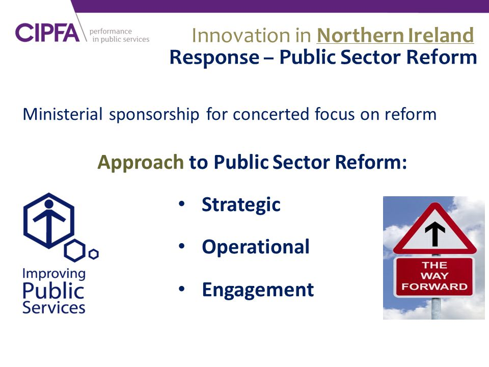 Ministerial sponsorship for concerted focus on reform Innovation in Northern Ireland Response – Public Sector Reform Approach to Public Sector Reform: