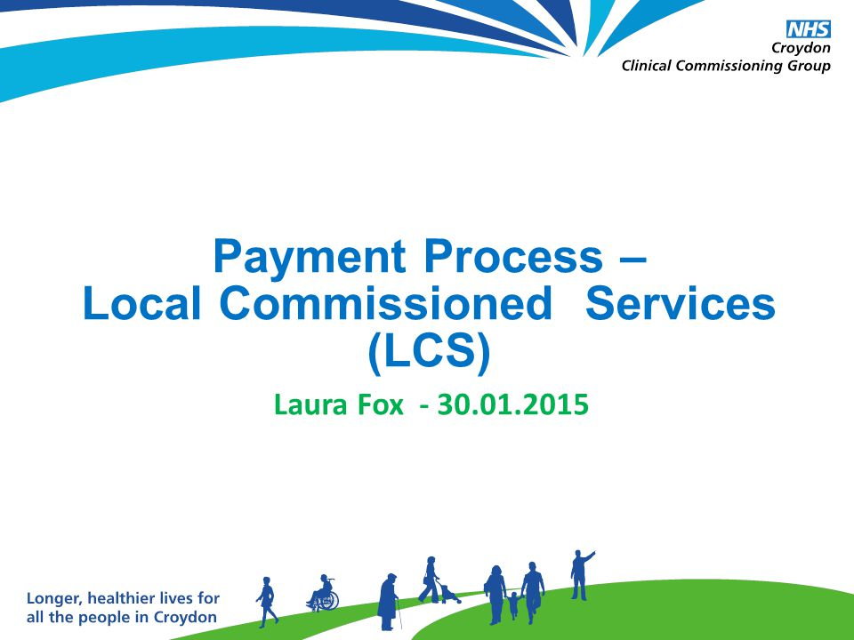 - For 2014/15 practices have been receiving upfront monthly payments for 11 out of the 14 LCS offered in Croydon - These upfront payments are based on trends taken from 2012/13 and 2013/14 - Practices submit activity claims for all LCS through an excel workbook to Croydon CCG on a quarterly basis - The deadline for workbooks to be submitted is the 3 rd Friday following the end of the quarter The Process