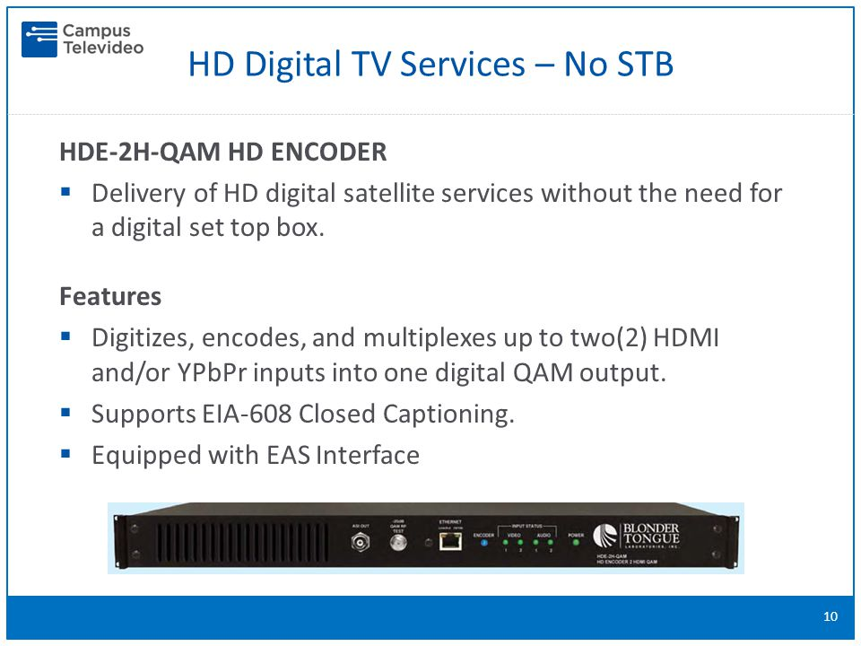 HD Digital TV Services – No STB 10 HDE-2H-QAM HD ENCODER  Delivery of HD digital satellite services without the need for a digital set top box.