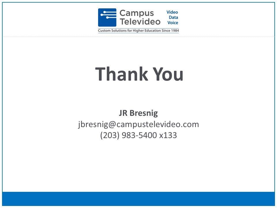 Thank You JR Bresnig jbresnig@campustelevideo.com (203) 983-5400 x133