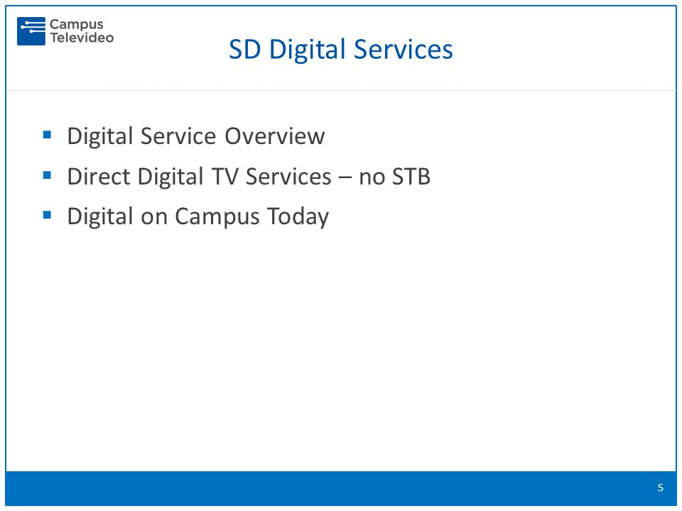  Digital Service Overview  Direct Digital TV Services – no STB  Digital on Campus Today 5 SD Digital Services