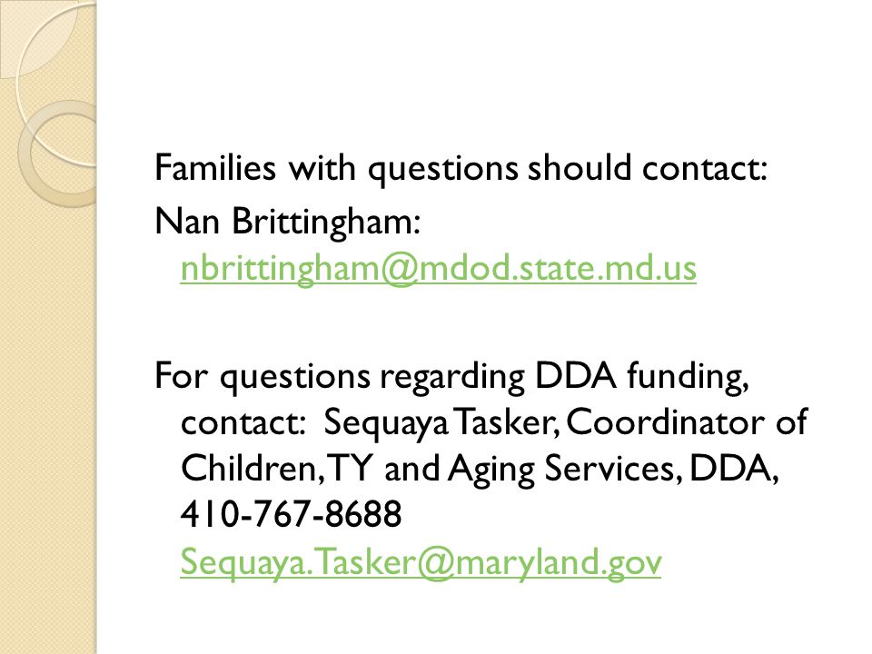 Families with questions should contact: Nan Brittingham: nbrittingham@mdod.state.md.us nbrittingham@mdod.state.md.us For questions regarding DDA funding, contact: Sequaya Tasker, Coordinator of Children, TY and Aging Services, DDA, 410-767-8688 Sequaya.Tasker@maryland.gov Sequaya.Tasker@maryland.gov