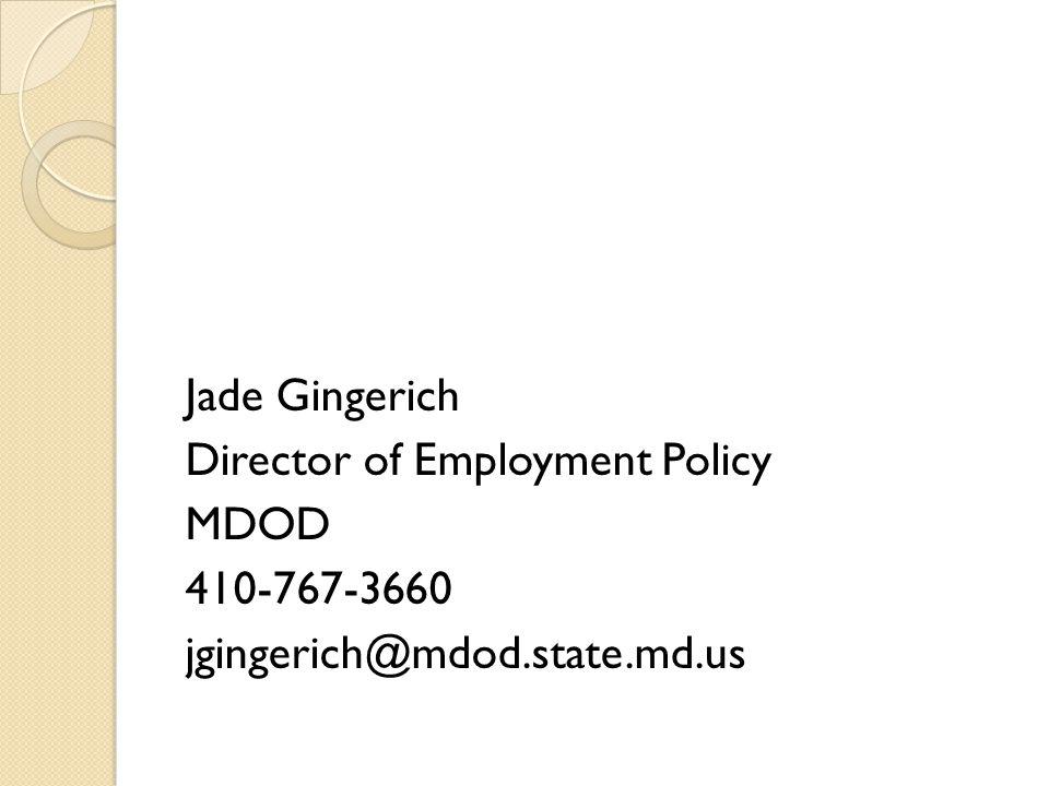 Jade Gingerich Director of Employment Policy MDOD 410-767-3660 jgingerich@mdod.state.md.us
