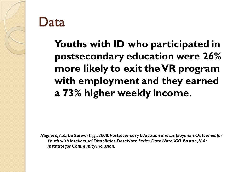 Data Youths with ID who participated in postsecondary education were 26% more likely to exit the VR program with employment and they earned a 73% higher weekly income.
