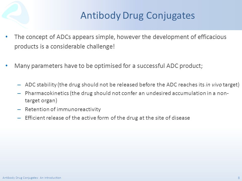 Antibody Drug Conjugates: An Introduction 9 ADC's are constructed from three distinct components; A mAb that is specific to a tumour antigen A highly potent cytotoxic agent A linker species that enables covalent attachment of the cytotoxin to the mAb through either the protein or glycan ADC Toolkit Pay Load can be; Chemotherapeutic Radioisotope Cytokine Protein based toxin
