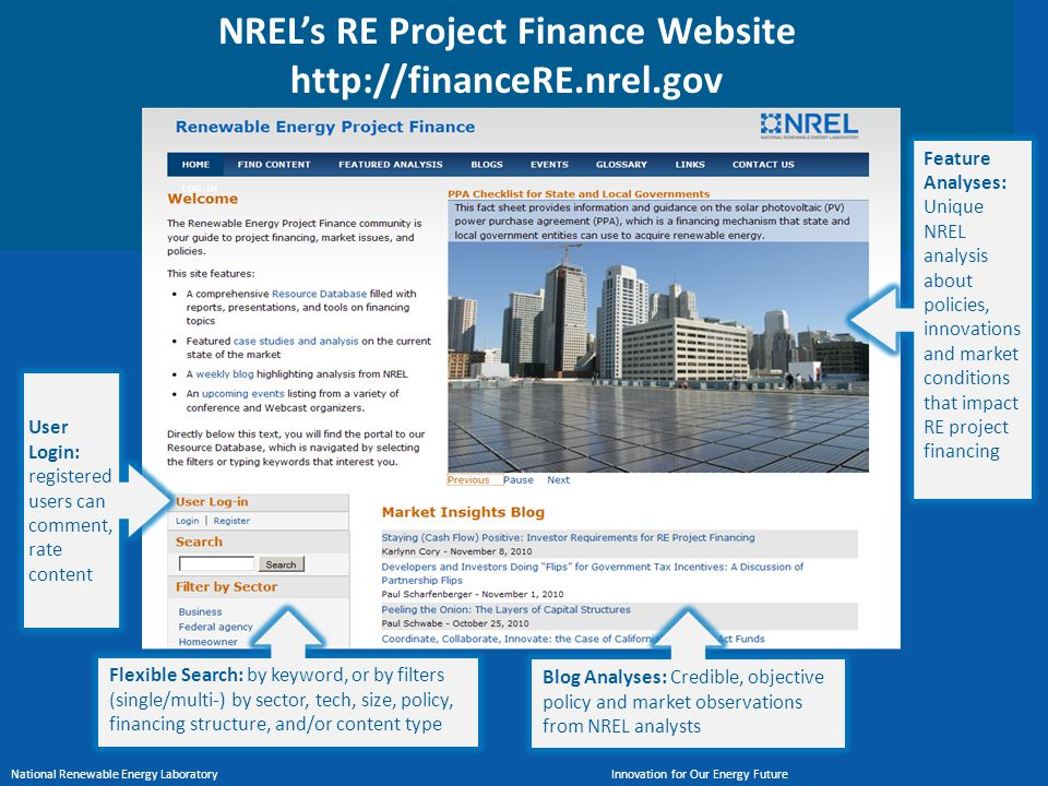 National Renewable Energy Laboratory Innovation for Our Energy Future http://financeRE.nrel.gov NREL's RE Project Finance Website http://financeRE.nrel.gov UserLogin:registeredusers cancomment,ratecontent Flexible Search: by keyword, or by filters (single/multi-) by sector, tech, size, policy, financing structure, and/or content type Blog Analyses: Credible, objective policy and market observations from NREL analysts Feature Analyses: Unique NREL analysis about policies, innovations and market conditions that impact RE project financing