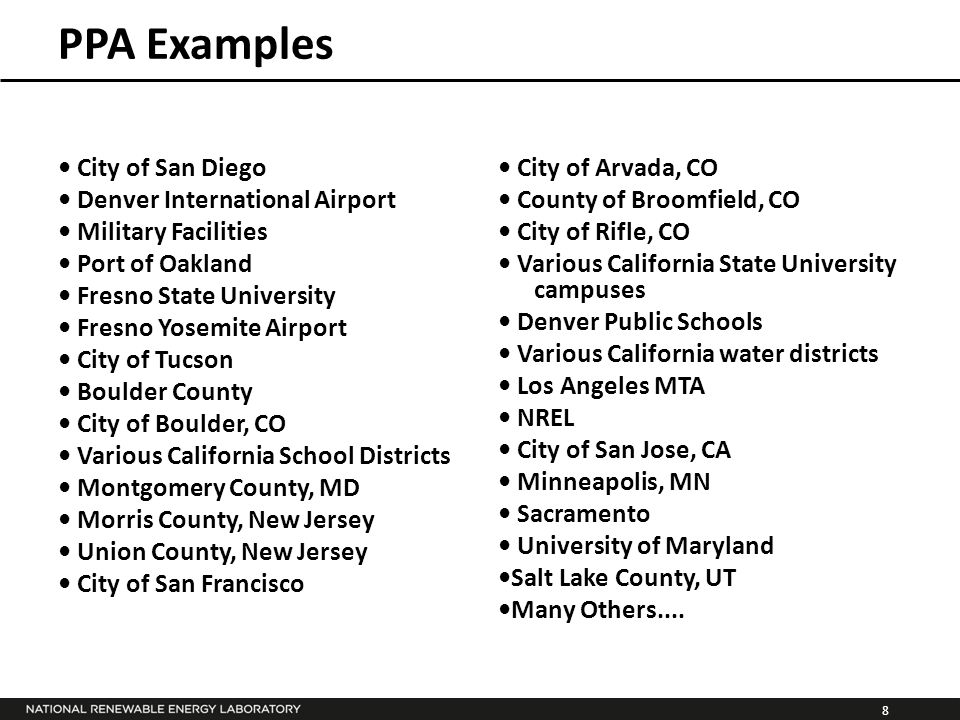 8 PPA Examples City of San Diego Denver International Airport Military Facilities Port of Oakland Fresno State University Fresno Yosemite Airport City of Tucson Boulder County City of Boulder, CO Various California School Districts Montgomery County, MD Morris County, New Jersey Union County, New Jersey City of San Francisco City of Arvada, CO County of Broomfield, CO City of Rifle, CO Various California State University campuses Denver Public Schools Various California water districts Los Angeles MTA NREL City of San Jose, CA Minneapolis, MN Sacramento University of Maryland Salt Lake County, UT Many Others....