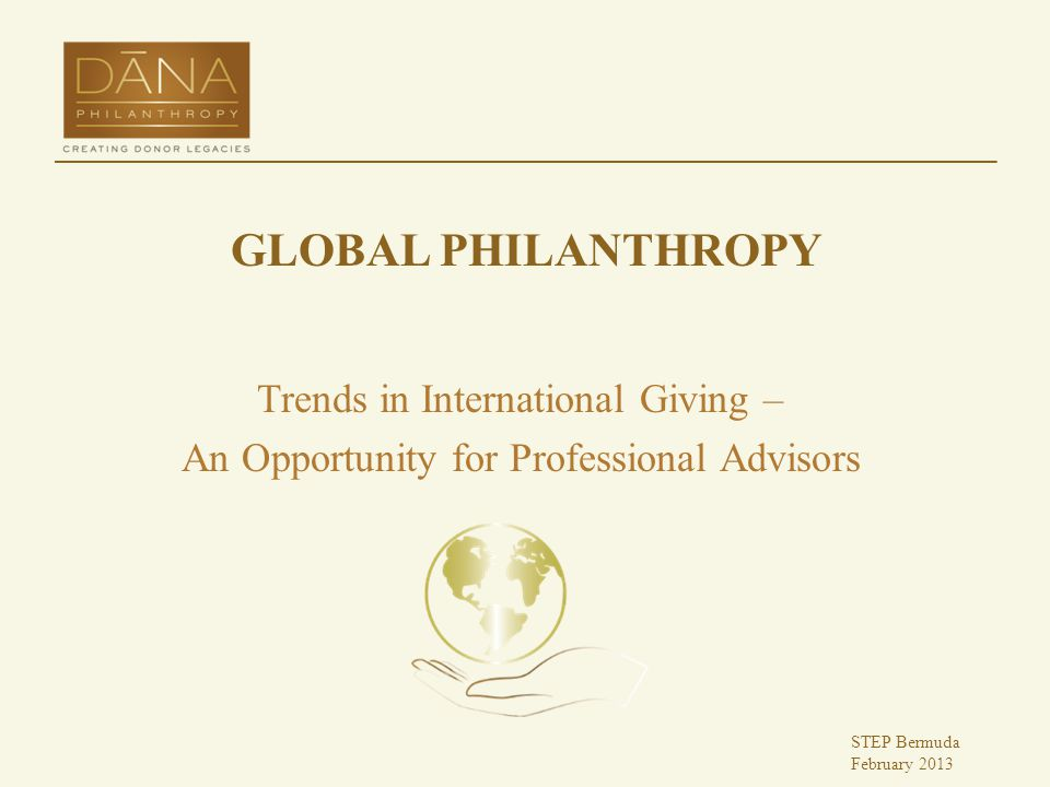 GLOBAL PHILANTHROPY Trends in International Giving – An Opportunity for Professional Advisors STEP Bermuda February 2013