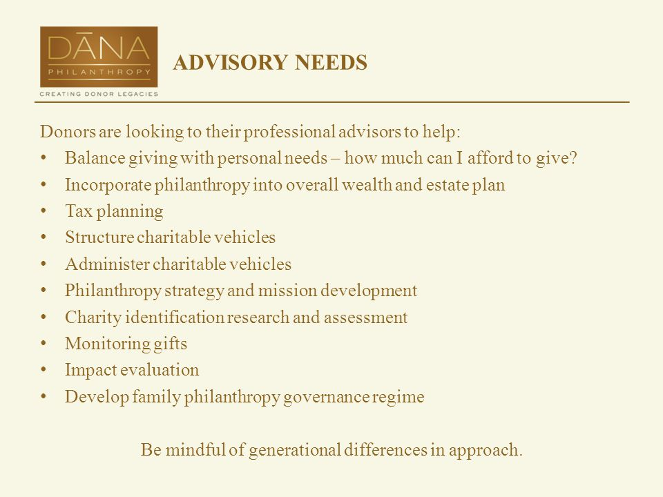 ADVISORY NEEDS Donors are looking to their professional advisors to help: Balance giving with personal needs – how much can I afford to give.