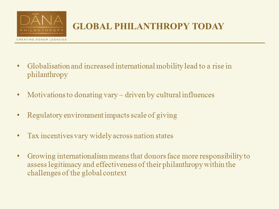 GLOBAL PHILANTHROPY TODAY Globalisation and increased international mobility lead to a rise in philanthropy Motivations to donating vary – driven by cultural influences Regulatory environment impacts scale of giving Tax incentives vary widely across nation states Growing internationalism means that donors face more responsibility to assess legitimacy and effectiveness of their philanthropy within the challenges of the global context