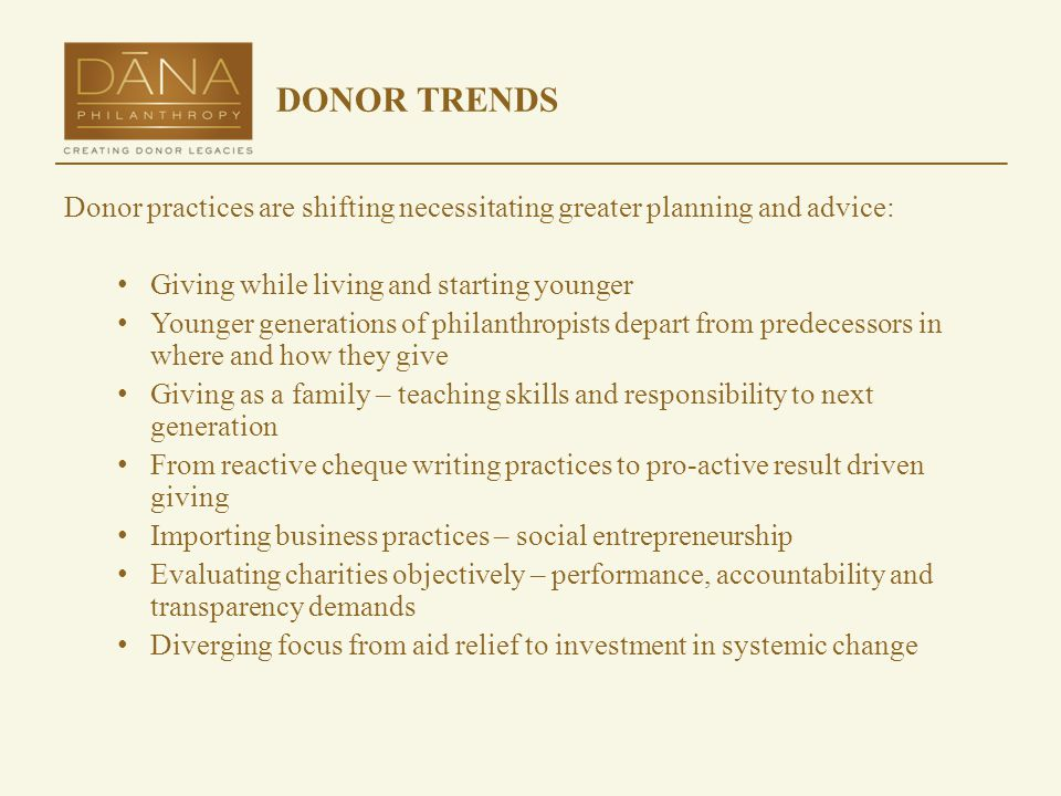 DONOR TRENDS Donor practices are shifting necessitating greater planning and advice: Giving while living and starting younger Younger generations of philanthropists depart from predecessors in where and how they give Giving as a family – teaching skills and responsibility to next generation From reactive cheque writing practices to pro-active result driven giving Importing business practices – social entrepreneurship Evaluating charities objectively – performance, accountability and transparency demands Diverging focus from aid relief to investment in systemic change