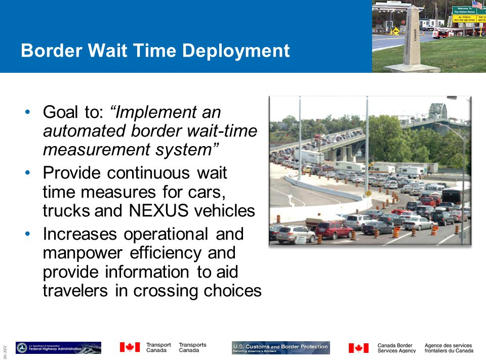 09-2857 Border Wait Time Deployment Goal to: Implement an automated border wait-time measurement system Provide continuous wait time measures for cars, trucks and NEXUS vehicles Increases operational and manpower efficiency and provide information to aid travelers in crossing choices