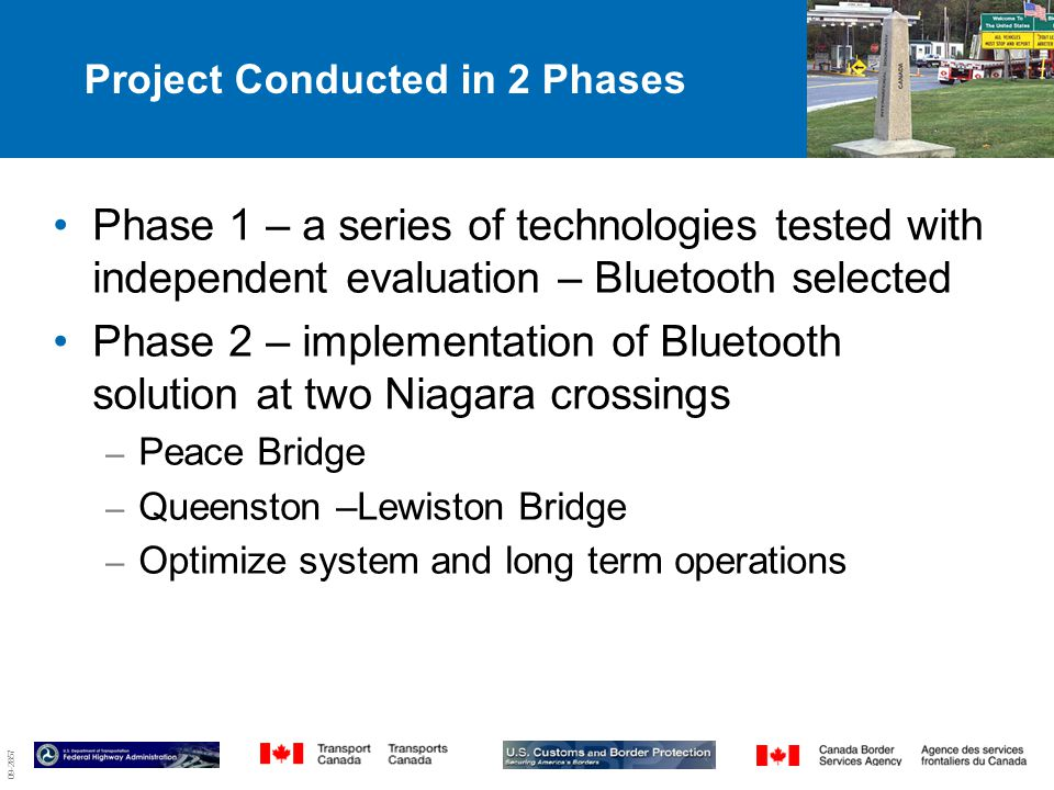 09-2857 Project Conducted in 2 Phases Phase 1 – a series of technologies tested with independent evaluation – Bluetooth selected Phase 2 – implementation of Bluetooth solution at two Niagara crossings – Peace Bridge – Queenston –Lewiston Bridge – Optimize system and long term operations