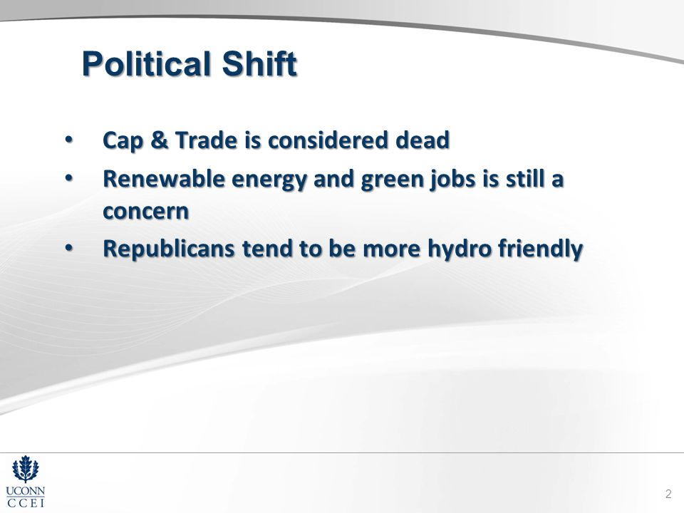 Political Shift Cap & Trade is considered dead Cap & Trade is considered dead Renewable energy and green jobs is still a concern Renewable energy and green jobs is still a concern Republicans tend to be more hydro friendly Republicans tend to be more hydro friendly 2