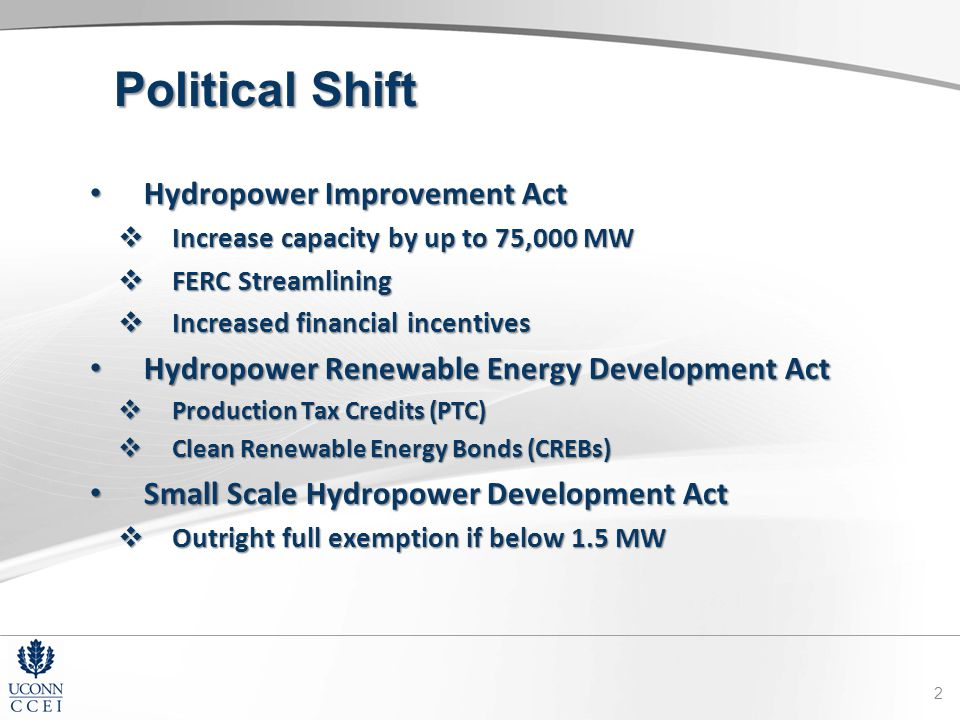 Political Shift Hydropower Improvement Act Hydropower Improvement Act  Increase capacity by up to 75,000 MW  FERC Streamlining  Increased financial incentives Hydropower Renewable Energy Development Act Hydropower Renewable Energy Development Act  Production Tax Credits (PTC)  Clean Renewable Energy Bonds (CREBs) Small Scale Hydropower Development Act Small Scale Hydropower Development Act  Outright full exemption if below 1.5 MW 2