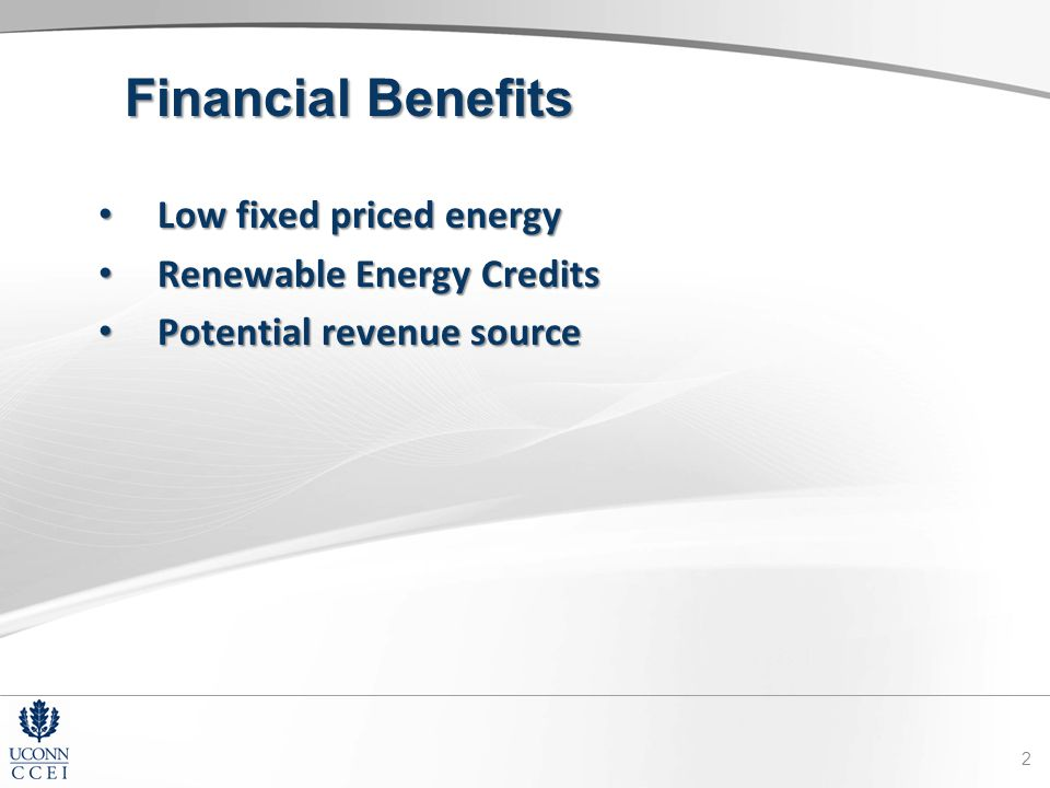 Financial Benefits Low fixed priced energy Low fixed priced energy Renewable Energy Credits Renewable Energy Credits Potential revenue source Potential revenue source 2