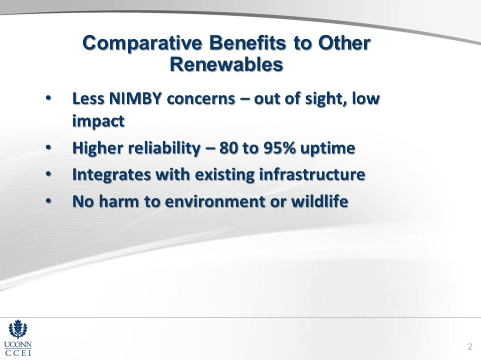 Comparative Benefits to Other Renewables Less NIMBY concerns – out of sight, low impact Less NIMBY concerns – out of sight, low impact Higher reliability – 80 to 95% uptime Higher reliability – 80 to 95% uptime Integrates with existing infrastructure Integrates with existing infrastructure No harm to environment or wildlife No harm to environment or wildlife 2
