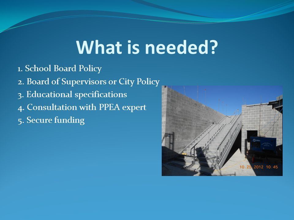 What is needed? 1. School Board Policy 2. Board of Supervisors or City Policy 3. Educational specifications 4. Consultation with PPEA expert 5. Secure
