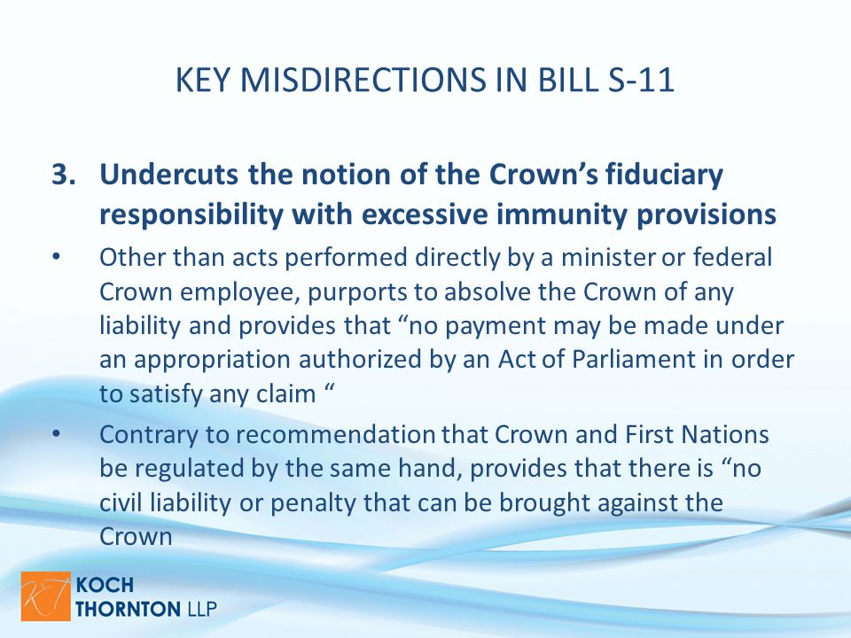 KEY MISDIRECTIONS IN BILL S-11 3.Undercuts the notion of the Crown's fiduciary responsibility with excessive immunity provisions Other than acts performed directly by a minister or federal Crown employee, purports to absolve the Crown of any liability and provides that no payment may be made under an appropriation authorized by an Act of Parliament in order to satisfy any claim Contrary to recommendation that Crown and First Nations be regulated by the same hand, provides that there is no civil liability or penalty that can be brought against the Crown