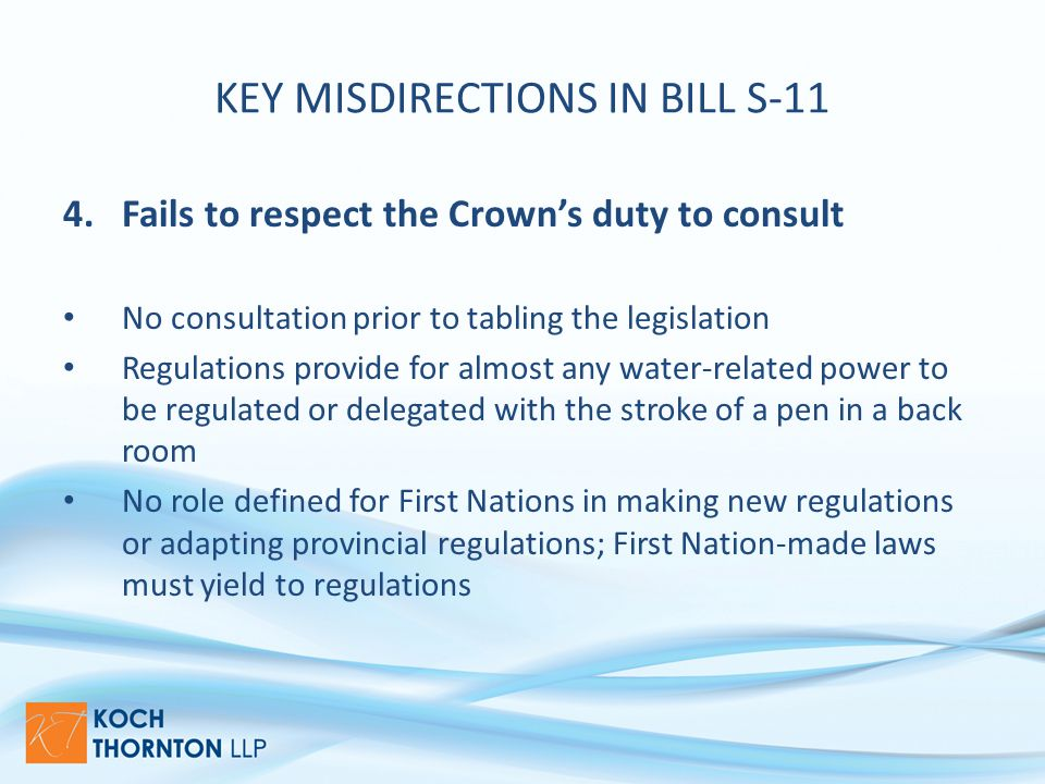 KEY MISDIRECTIONS IN BILL S-11 4.Fails to respect the Crown's duty to consult No consultation prior to tabling the legislation Regulations provide for almost any water-related power to be regulated or delegated with the stroke of a pen in a back room No role defined for First Nations in making new regulations or adapting provincial regulations; First Nation-made laws must yield to regulations