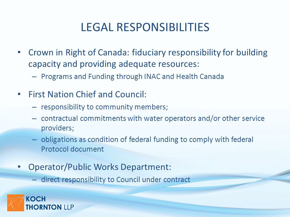 LEGAL RESPONSIBILITIES Crown in Right of Canada: fiduciary responsibility for building capacity and providing adequate resources: – Programs and Funding through INAC and Health Canada First Nation Chief and Council: – responsibility to community members; – contractual commitments with water operators and/or other service providers; – obligations as condition of federal funding to comply with federal Protocol document Operator/Public Works Department: – direct responsibility to Council under contract