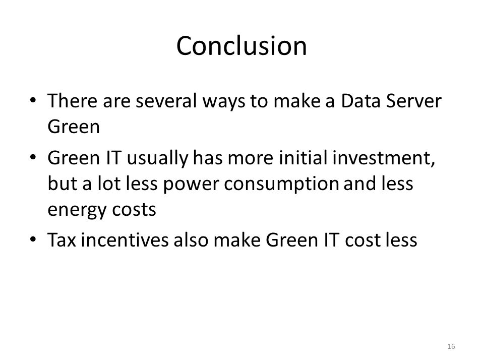 Conclusion There are several ways to make a Data Server Green Green IT usually has more initial investment, but a lot less power consumption and less energy costs Tax incentives also make Green IT cost less 16