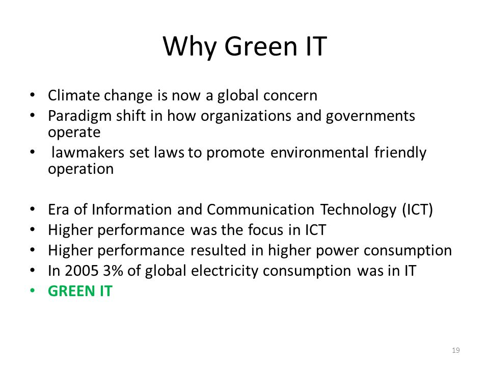 Why Green IT Climate change is now a global concern Paradigm shift in how organizations and governments operate lawmakers set laws to promote environmental friendly operation Era of Information and Communication Technology (ICT) Higher performance was the focus in ICT Higher performance resulted in higher power consumption In 2005 3% of global electricity consumption was in IT GREEN IT 19