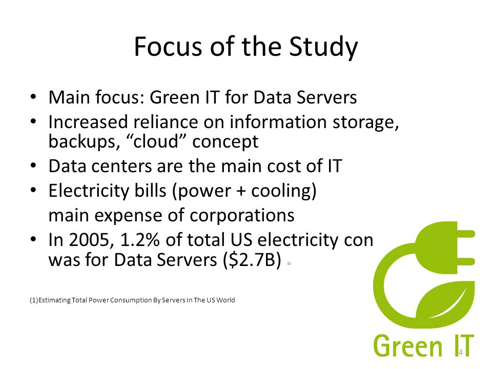 Focus of the Study Main focus: Green IT for Data Servers Increased reliance on information storage, backups, cloud concept Data centers are the main cost of IT Electricity bills (power + cooling) main expense of corporations In 2005, 1.2% of total US electricity consumption was for Data Servers ($2.7B) (1) (1)Estimating Total Power Consumption By Servers In The US World 4