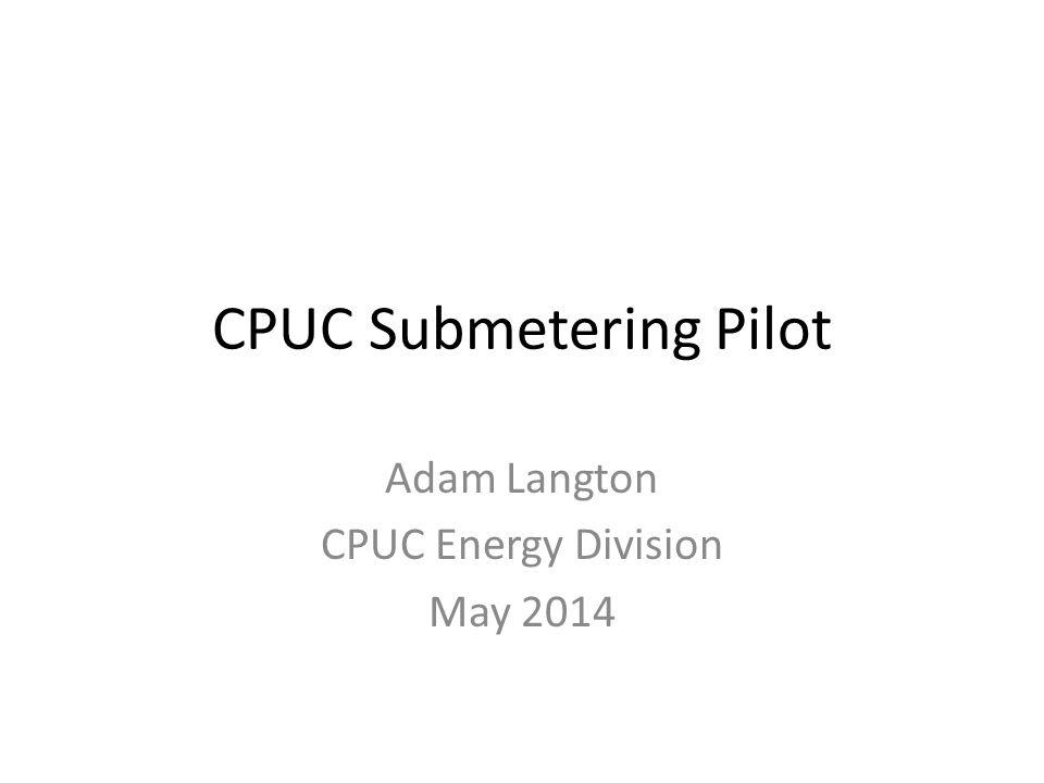 CPUC Submetering Pilot Adam Langton CPUC Energy Division May 2014