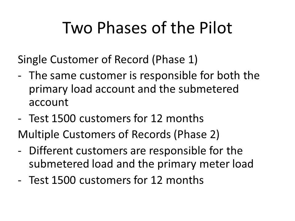 Two Phases of the Pilot Single Customer of Record (Phase 1) -The same customer is responsible for both the primary load account and the submetered account -Test 1500 customers for 12 months Multiple Customers of Records (Phase 2) -Different customers are responsible for the submetered load and the primary meter load -Test 1500 customers for 12 months